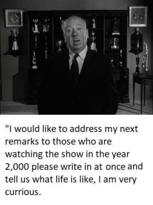 """Life, Reddit, and Alfred Hitchcock: """"I would like to address my next  remarks to those who are  watching the show in the year  2,000 please write in at once and  tell us what life is like, I am very  currious alfred Hitchcock"""