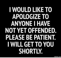 Just a heads up to all my friends.: I WOULD LIKE TO  APOLOGIZE TO  ANYONE HAVE  NOT YET OFFENDED  PLEASE BE PATIENT.  I WILL GET TO YOU  SHORTLY  memes com Just a heads up to all my friends.
