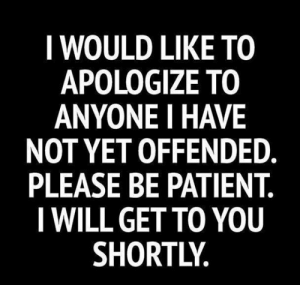 Tumblr, Blog, and Http: I WOULD LIKE TO  APOLOGIZE TO  ANYONE I HAVE  NOT YET OFFENDED  PLEASE BE PATIENT.  I WILL GET TO YOU  SHORTLY. srsfunny:Be Patient Please
