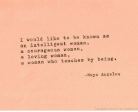 Tumblr, Maya Angelou, and Courageous: I would like to be known as  an intelligent woman,  a courageous woman,  a loving woman,  a woman who teaches by being.  -Maya Angelou  aughitout-.tumblr