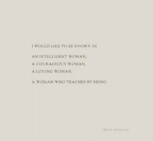 Woman Who: I WOULD LIKE TO BE KNOWN AS  AN INTELLIGENT WOMAN,  A COURAGEOUS WOMAN,  A LOVING WOMAN,  A WOMAN WHO TEACHES BY BEING  MAYA ANGELOU