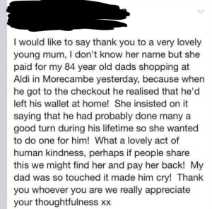 Being kind is the way to be!: I would like to say thank you to a very lovely  young mum, I don't know her name but she  paid for my 84 year old dads shopping at  Aldi in Morecambe yesterday, because when  he got to the checkout he realised that he'd  left his wallet at home! She insisted on it  saying that he had probably done many a  good turn during his lifetime so she wanted  to do one for him! What a lovely act of  human kindness, perhaps if people share  this we might find her and pay her back! My  dad was so touched it made him cry! Thank  you whoever you are we really appreciate  your thoughtfulness xx Being kind is the way to be!