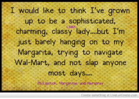 Dank, Wal Mart, and Navigation: I would like to think I've grown  up to be a sophisticated  M&A  charming, classy lady...but I'm  just barely hanging on to my  Margarita, trying to navigate  Wal-Mart, and not slap anyone  most days....  fbltipsticke Margaritas and Hairspray  Create something at LiveLuvCreate.com Story of my life....