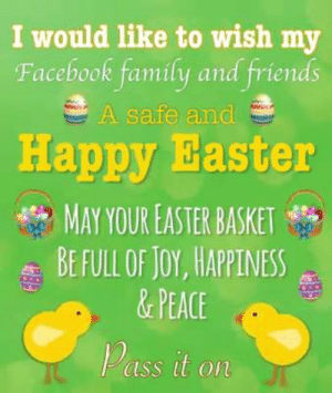 Basket: I would like to wish my  Facebook family and friends  A safe and  Happy Easter  4% MAY YOUR EASTER BASKET  BE FULL OF Joy, HAPPINESS  &PEACE  ass it on