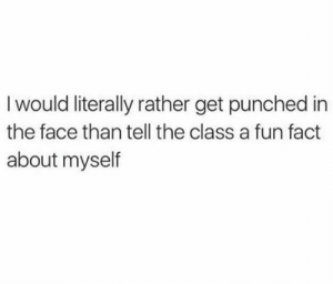 introvertproblems:Follow Introvert Nation @introvertproblems: I would literally rather get punched in  the face than tell the class a fun fact  about myself introvertproblems:Follow Introvert Nation @introvertproblems