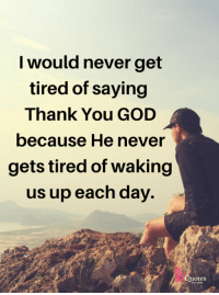 God: I would never get  tired of saying  Thank You GOD  because He never  gets tired of waking  us up each day.  uotes