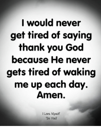 God, Love, and Memes: I would never  get tired of saying  thank you God  because He never  gets tired of waking  me up each day.  Amen.  I Love Myeltf  Do You?