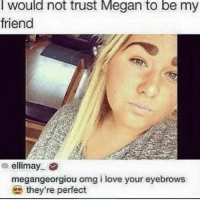Megan is the biggest 🐍😂 comepartyonarealpage🎈: I would not trust Megan to be my  friend  a ellimay  megangeorgiou omg i love your eyebrows  they're perfect Megan is the biggest 🐍😂 comepartyonarealpage🎈