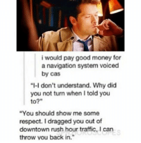 "Memes, Money, and Respect: i would pay good money for  a navigation system voiced  by cas  ""I-I don't understand. Why did  you not turn when told you  to?""  ""You should show me some  respect. I dragged you out of  downtown rush hour traffic, I can  throw you back in. supernatural spn spnfamily castiel mishacollins cockles destiel deanwinchester samwinchester marksheppard crowley jensenackles jaredpadalecki winchester sabriel twistandshout osricchau superwholock bobbysinger teamfreewill fandom markpellegrino impala casifer alwayskeepfighting akf tumblr robbenedict chuckshurley spncast"