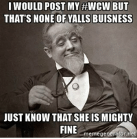 fine: I WOULD POST MY #WCW BUT  THAT'S NONE OF YALLS BUISNESS  JUST KNOW THAT SHE IS MIGHTY  FINE  meme generator riet