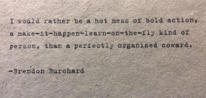 [Image] Might get this tatted inside my eyelids cus I need it: I would rather be a hot mess of bold action,  a make-it-happen-learn-on-the-fly kind of  person, than a perfectly organized coward.  -Brendon Burchard [Image] Might get this tatted inside my eyelids cus I need it