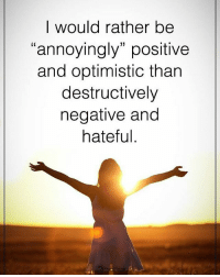 """I would rather be """"annoyingly"""" positive and optimistic than destructively negative and hateful. powerofpositivity: I would rather be  """"annoyingly"""" positive  and optimistic than  destructively  negative and  hateful I would rather be """"annoyingly"""" positive and optimistic than destructively negative and hateful. powerofpositivity"""