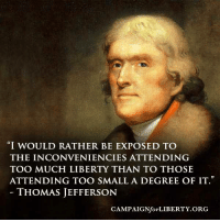 "thomas: ""I WOULD RATHER BE EXPOSED TO  THE INCONVENIENCIES ATTENDING  ATTENDING TOO SMALL A DEGREE OF IT  THOMAS JEFFERSON  CAMPAIGNfor LIBERTY ORG"