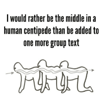 Tag all your group text friends because I swear they feel the same way.: I would rather be the middle in a  human centipede than be added to  one more group text Tag all your group text friends because I swear they feel the same way.