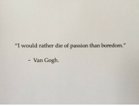 "Boredom, Van Gogh, and Passion: ""  I would rather die of passion than boredom.  ""  Van Gogh"