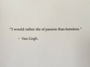 "Boredom: ""  I would rather die of passion than boredom.  ""  Van Gogh"