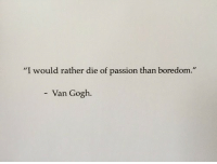 "Boredom, Van Gogh, and Passion: ""I would rather die of passion than boredom  .""  Van Gogh"