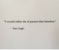 "Boredom, Van Gogh, and Passion: ""I would rather die of passion than boredom  - Van Gogh."