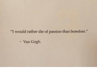 "Boredom, Van Gogh, and Passion: ""I would rather die of passion than boredom.""  - Van Gogh."