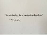 "Boredom, Van Gogh, and Passion: ""I would rather die of passion than boredom.  - Van Gogh."
