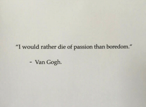 "Boredom: ""I would rather die of passion than boredom.""  - Van Gogh."