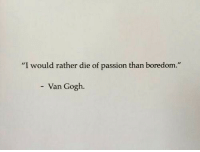 "Boredom, Van Gogh, and Passion: ""I would rather die of passion than boredom.""  Van Gogh."