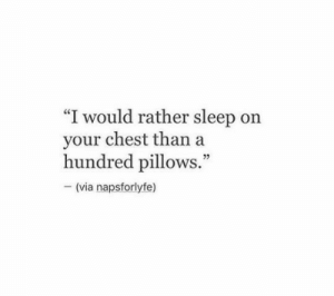"pillows: ""I would rather sleep on  your chest than  hundred pillows.""  (via napsforlyfe)"