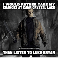 luke bryan: I WOULD RATHER TAKE MY  CHANCES AT CAMPACRYSTAL LAKE  wehatepopcountry.com  THAN LISTEN TO LUKE BRYAN