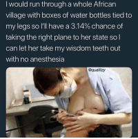 Facts, Girls, and Horny: I would run through a whole African  village with boxes of water bottles tied to  my legs so I'll have a 314% chance of  taking the right plane to her state sol  can let her take my wisdom teeth out  with no anesthesia  @qualitzy Girls are more horny than guys , facts