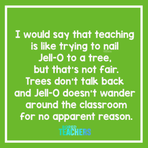 Analogy of the year. 🤣: I would say that teaching  is like trying to nail  Jell-O to a tree,  TEACHERS  but that's not fair.  Trees don't talk back  and Jell-O doesn't wander  around the classroom  for no apparent reason.  BORED  TEACHE Analogy of the year. 🤣