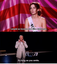 Miss Congeniality: I would so love to hurtyou right now.  As long as you smile. Miss Congeniality