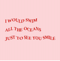 Smile, All The, and Oceans: I WOULD SWIM  ALL THE OCEANS  JUST TO SEE YOU SMILE