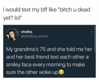 """Best Friend, Bitch, and Lol: I would text my bff like """"bitch u dead  yet? lol""""  shelbs  @shelbyy evans  @shelbyy_evans  My grandma's 75 and she told me her  and her best friend text each other a  smiley face every morning to make  sure the other woke up"""