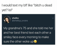 "Lol: I would text my bff like ""bitch u dead  yet? lol""  e shelbs  @shelbyy_evans  My grandma's 75 and she told me her  and her best friend text each other a  smiley face every morning to make  sure the other woke up Lol"