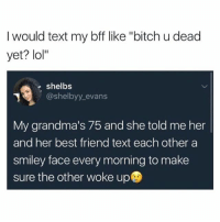 """going to work: I would text my bff like """"bitch u dead  yet? lol""""  shelbs  @shelbyy evans  My grandma's 75 and she told me her  and her best friend text each other a  smiley face every morning to make  sure the other woke up going to work"""