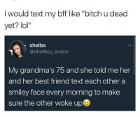 """smiley face: I would text my bff like """"bitch u dead  yet? lol""""  shelbs  @shelbyy_evans  My grandma's 75 and she told me her  and her best friend text each other a  smiley face every morning to make  sure the other woke up"""
