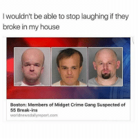 Wiliwonka Tribe mobbin 😂😂😂🔥💯: I wouldn't be able to stop laughing if they  broke in my house  Boston: Members of Midget Crime Gang Suspected of  55 Break-ins  world newsdailyreport.com Wiliwonka Tribe mobbin 😂😂😂🔥💯