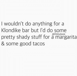 shady: I wouldn't do anything for a  Klondike bar but I'd do some  pretty shady stuff for a margarita  & some good tacos  @lifebylexie