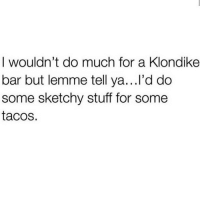 Memes, Stuff, and 🤖: I wouldn't do much for a Klondike  bar but lemme tell ya...l'd do  some sketchy stuff for some  tacos. extra guac too 💯💕🥑🌮(@thehandyj)