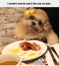 Date, Mad, and Bacon: I wouldn't even be mad if this was my date... <p>Bacon And Eggs Is The Perfect Date.</p>