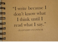 """Think, What, and Read: """"I write because I  don't know what  I think until I  read what I say.""""  FLANNERY O'CONNOR  35"""