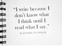 """Think, What, and Read: """"I write because I  don't know what  I think until I  read what I sav.""""  FLANNERY O'CONNOR"""