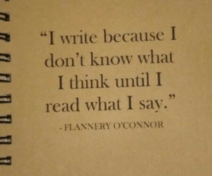"""Think, What, and Read: """"I Write because I  don't know what  I think until I  35  read what I say.""""  FLANNERY O'CONNOR"""
