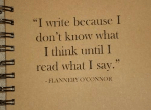"""I Write: """"I write because I  don't know what  I think until I  read what I say.""""  FLANNERY OCONNOR  35"""
