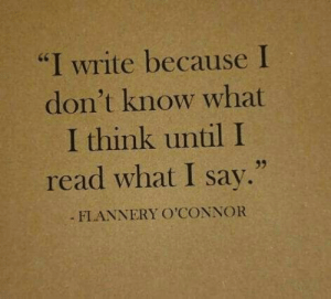 "Think, What, and Read: ""I write because I  don't know what  I think until I  read what I say.""  FLANNERY O'CONNOR"