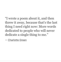 "Charlotte, Never, and Single: ""I wrote a poem about it, and then  threw it away, because that's the last  thing I need right now: More words  dedicated to people who will never  dedicate a single thing to me.""  Charlotte Green"