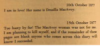 Love, Irl, and Me IRL: I0th October 1877  I am in love! Her name is Drusilla MacAvoy.  I5th October 1877  Too hasty by far! The MacAvoy woman was not for me.  I am planning to kill myself, and if the remainder of these  es are blank anyone who comes across this diary will  pag  know I succeeded. Me irl