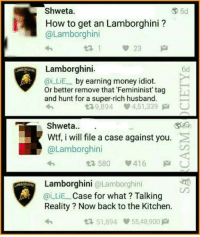 Memes, Money, and Savage: I1 A  Shweta.  How to get an Lamborghini  Lamborghini  23  Lamborghini.  @i LIE by earning money idiot  or better remove that Femininist tag  and hunt for a super-rich husband.  9,894 V 4,51,339 M O  Shweta  Wtf, i will file a case against you.  @Lamborghini  580  416  M  Lamborghini  @Lamborghini  ai LiE Case for what? Talking  Reality Now back to the Kitchen.  51,894 55 48,900 M Lamborghini is savage😂😂 Via: SS