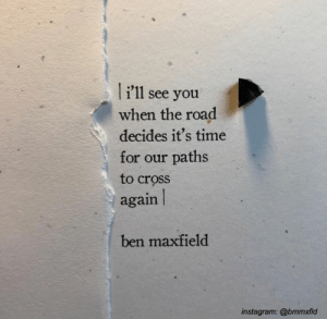 Paths: i'11 see you  when the road  decides it's time  for our paths  to cross  again  ben maxfield  instagram: @bmmxfld