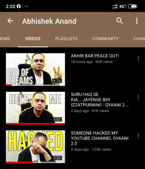 Community, Videos, and youtube.com: I4G  2:22  Abhishek Anand  IOME  VIDEOS  PLAYLISTS  COMMUNITY  CHAN  AKHRI BAR PEACE OUT!  18 hours ago 66K views  END OF  DREAMS  6:26  SURU HAQ SE  HELP  ME  KIA... JAYENGE BHI  IZZATPURWAK! - GYAANI 2..  3 days ago 81K views  5:02  HIAR ED  SOMEONE HAСКED MY  YOUTUBE CHANNEL GYAANI  2.0  4 days ago 125K views  5:26 He is an Indian Youtuber, his main channel got hacked, now he is literally broken down, now he doesn't really know what to do. He will probably quit YouTube if he doesn't get his channel back. Can you help him?